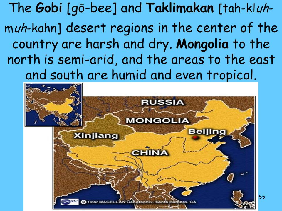 The Gobi [gō-bee] and Taklimakan [tah-kluh-muh-kahn] desert regions in the center of the country are harsh and dry.